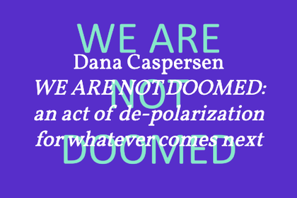 Dana Caspersen – WE ARE NOT DOOMED: an act of de-polarization for whatever comes next