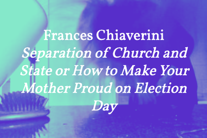 Frances Chiaverini – Separation of Church and State or How to Make Your Mother Proud on Election Day