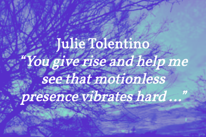 "Julie Tolentino – ""You give rise and help me see that motionless presence vibrates hard …"""
