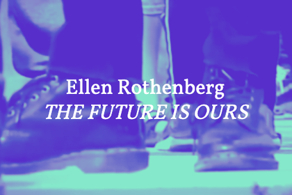 Ellen Rothenberg – THE FUTURE IS OURS