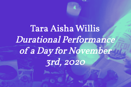 Tara Aisha Willis – Durational Performance of a Day for November 3rd, 2020